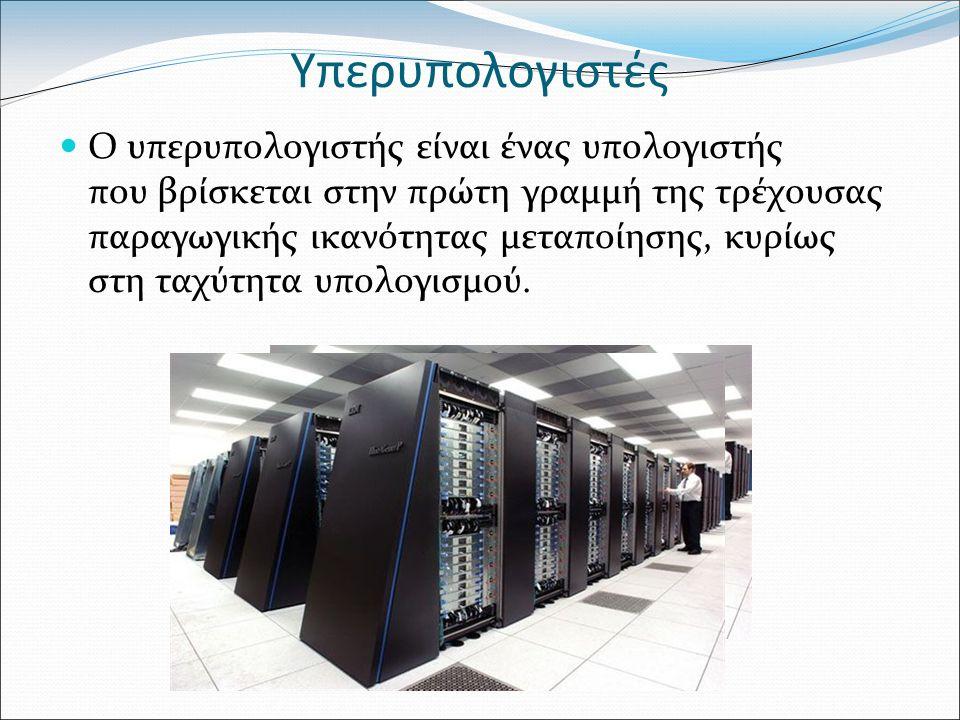 Υπερυπολογιστές Ο υπερυπολογιστής είναι ένας υπολογιστής που βρίσκεται στην πρώτη γραμμή της τρέχουσας παραγωγικής ικανότητας μεταποίησης, κυρίως στη ταχύτητα υπολογισμού.