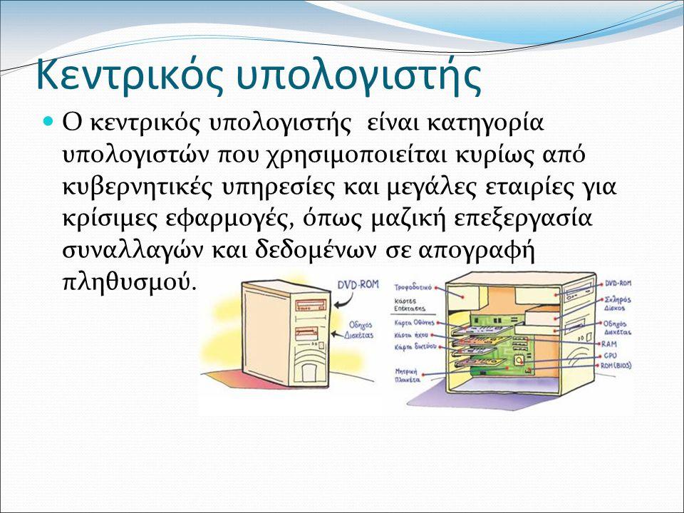 Κεντρικός υπολογιστής Ο κεντρικός υπολογιστής είναι κατηγορία υπολογιστών που χρησιμοποιείται κυρίως από κυβερνητικές υπηρεσίες και μεγάλες εταιρίες για κρίσιμες εφαρμογές, όπως μαζική επεξεργασία συναλλαγών και δεδομένων σε απογραφή πληθυσμού.