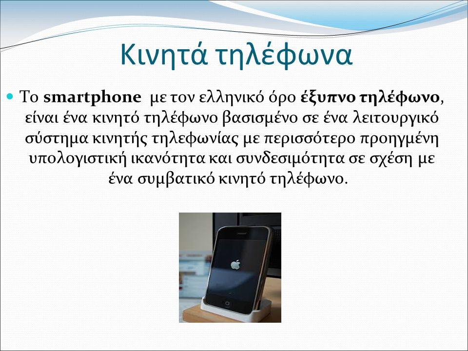 Κινητά τηλέφωνα Το smartphone με τον ελληνικό όρο έξυπνο τηλέφωνο, είναι ένα κινητό τηλέφωνο βασισμένο σε ένα λειτουργικό σύστημα κινητής τηλεφωνίας με περισσότερο προηγμένη υπολογιστική ικανότητα και συνδεσιμότητα σε σχέση με ένα συμβατικό κινητό τηλέφωνο.
