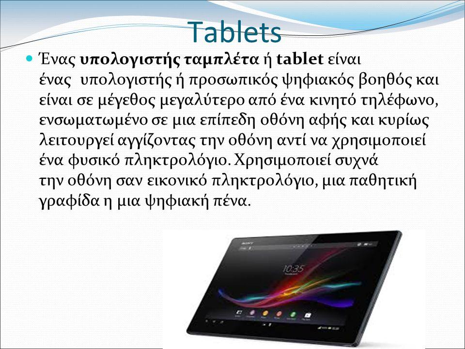 Tablets Ένας υπολογιστής ταμπλέτα ή tablet είναι ένας υπολογιστής ή προσωπικός ψηφιακός βοηθός και είναι σε μέγεθος μεγαλύτερο από ένα κινητό τηλέφωνο, ενσωματωμένο σε μια επίπεδη οθόνη αφής και κυρίως λειτουργεί αγγίζοντας την οθόνη αντί να χρησιμοποιεί ένα φυσικό πληκτρολόγιο.