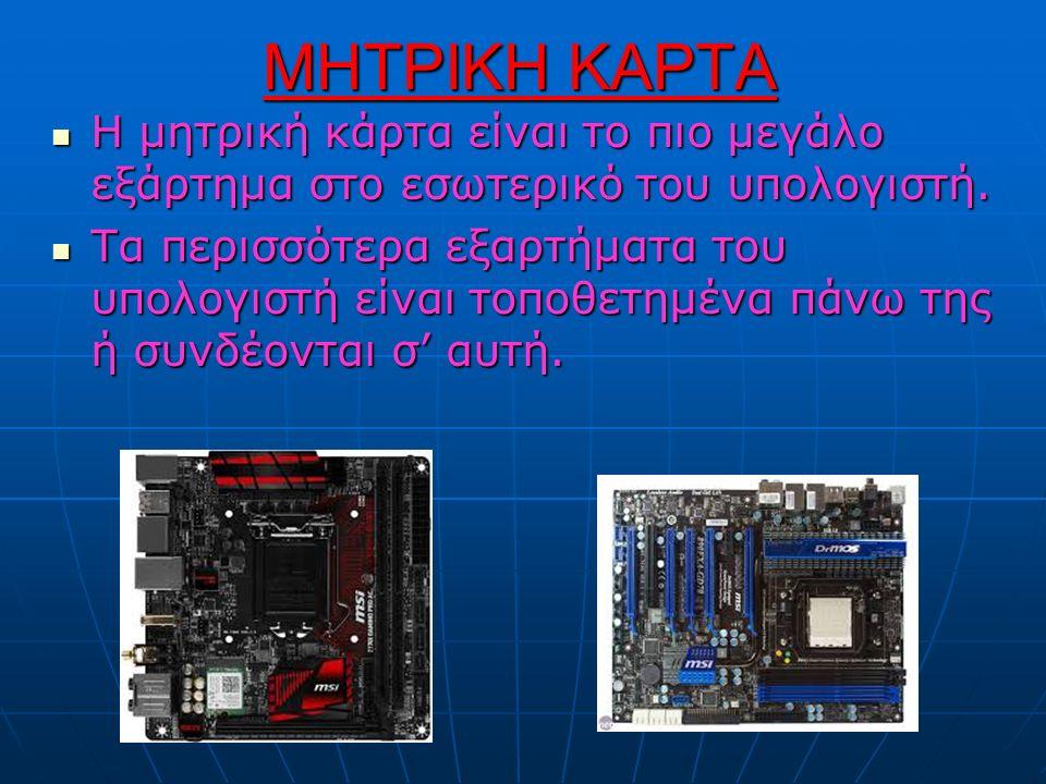 ΜΗΤΡΙΚΗ ΚΑΡΤΑ H μητρική κάρτα είναι το πιο μεγάλο εξάρτημα στο εσωτερικό του υπολογιστή.