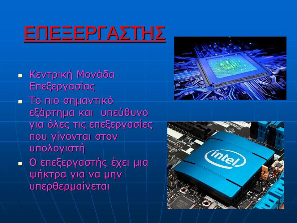 ΕΠΕΞΕΡΓΑΣΤΗΣ Κεντρική Μονάδα Επεξεργασίας Κεντρική Μονάδα Επεξεργασίας Το πιο σημαντικό εξάρτημα και υπεύθυνο για όλες τις επεξεργασίες που γίνονται στον υπολογιστή Το πιο σημαντικό εξάρτημα και υπεύθυνο για όλες τις επεξεργασίες που γίνονται στον υπολογιστή Ο επεξεργαστής έχει μια ψήκτρα για να μην υπερθερμαίνεται Ο επεξεργαστής έχει μια ψήκτρα για να μην υπερθερμαίνεται