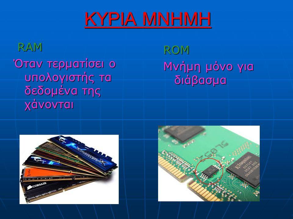 ΚΥΡΙΑ ΜΝΗΜΗ RAM RAM Όταν τερματίσει ο υπολογιστής τα δεδομένα της χάνονται ROM Μνήμη μόνο για διάβασμα