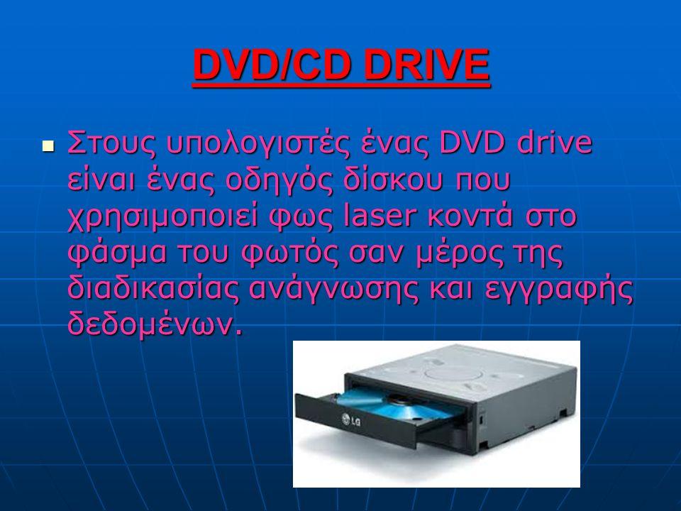 DVD/CD DRIVE Στους υπολογιστές ένας DVD drive είναι ένας οδηγός δίσκου που χρησιμοποιεί φως laser κοντά στο φάσμα του φωτός σαν μέρος της διαδικασίας ανάγνωσης και εγγραφής δεδομένων.