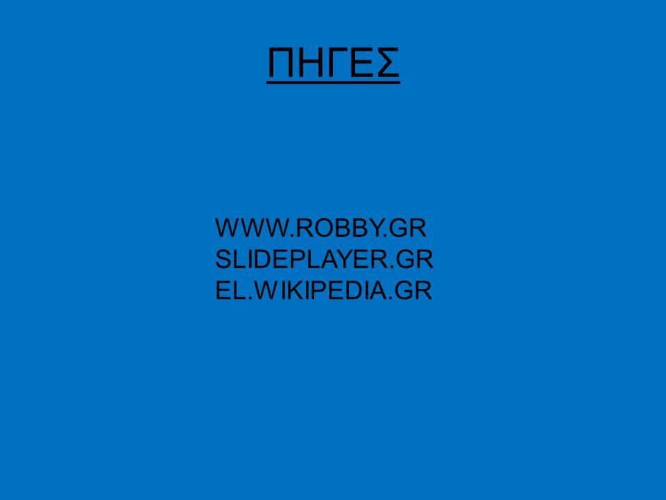 ΠΗΓΕΣ WWW.ROBBY.GR SLIDEPLAYER.GR EL.WIKIPEDIA.GR