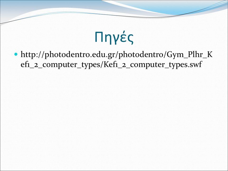 Πηγές http://photodentro.edu.gr/photodentro/Gym_Plhr_K ef1_2_computer_types/Kef1_2_computer_types.swf