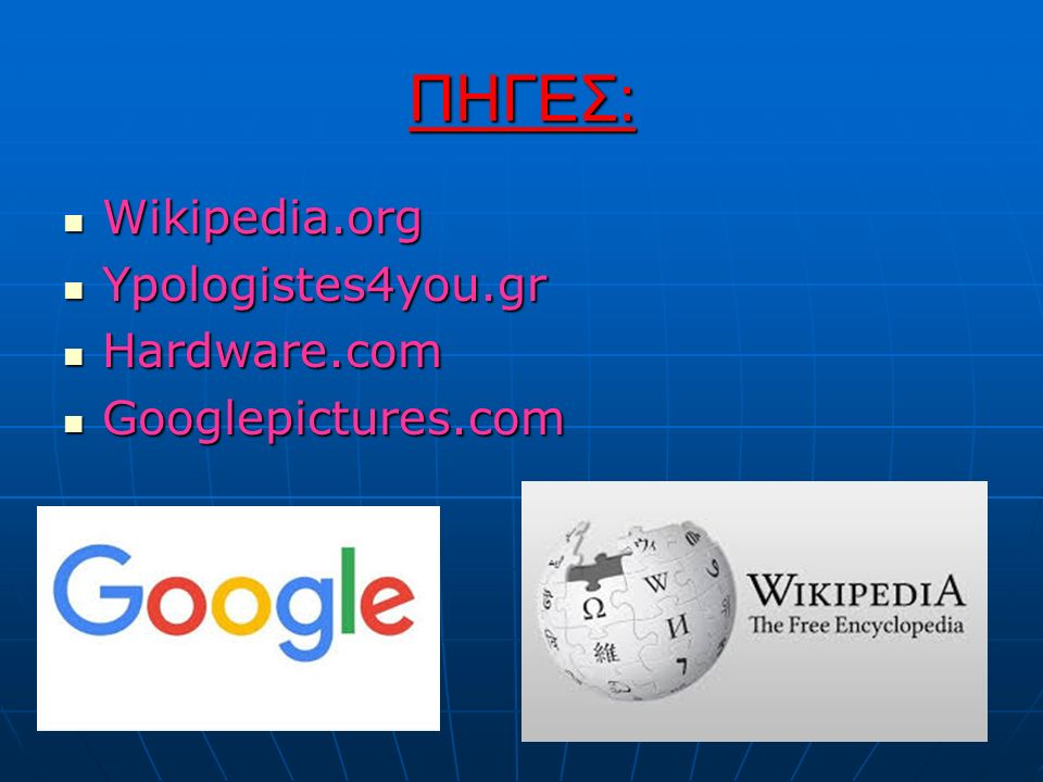 ΠΗΓΕΣ: Wikipedia.org Wikipedia.org Ypologistes4you.gr Ypologistes4you.gr Hardware.com Hardware.com Googlepictures.com Googlepictures.com