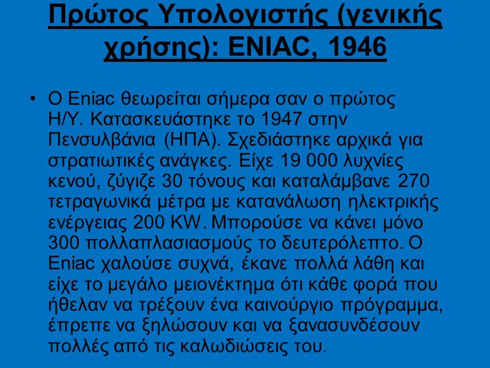 Πρώτος Υπολογιστής (γενικής χρήσης): ENIAC, 1946 Ο Eniac θεωρείται σήμερα σαν ο πρώτος Η/Υ. Κατασκευάστηκε το 1947 στην Πενσυλβάνια (ΗΠΑ). Σχεδιάστηκε