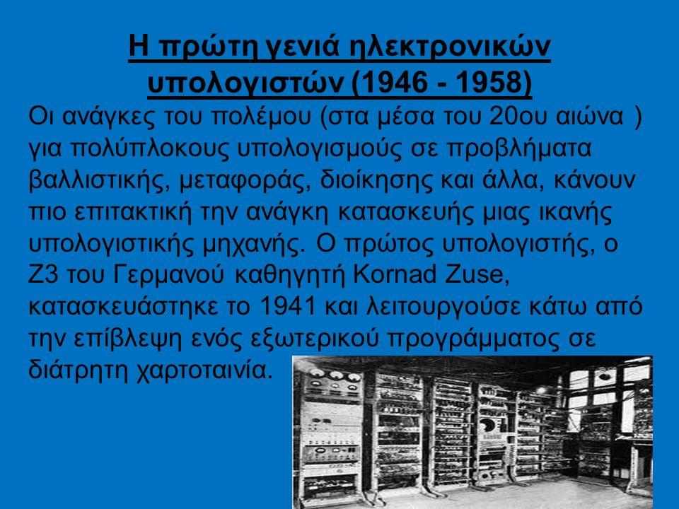 Η πρώτη γενιά ηλεκτρονικών υπολογιστών (1946 - 1958) Οι ανάγκες του πολέμου (στα μέσα του 20ου αιώνα ) για πολύπλοκους υπολογισμούς σε προβλήματα βαλλιστικής, μεταφοράς, διοίκησης και άλλα, κάνουν πιο επιτακτική την ανάγκη κατασκευής μιας ικανής υπολογιστικής μηχανής.