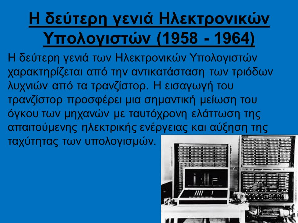Η δεύτερη γενιά Ηλεκτρονικών Υπολογιστών (1958 - 1964) Η δεύτερη γενιά των Ηλεκτρονικών Υπολογιστών χαρακτηρίζεται από την αντικατάσταση των τριόδων λυχνιών από τα τρανζίστορ.