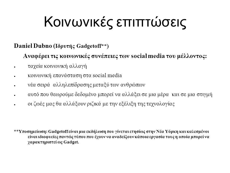 Κοινωνικές επιπτώσεις Daniel Dubno ( Ιδρυτής Gadgetoff**) Αναφέρει τις κοινωνικές συνέπειες των social media του μέλλοντος: ● ταχεία κοινωνική αλλαγή ● κοινωνική επανάσταση στα social media ● νέα σειρά αλληλεπίδρασης μεταξύ των ανθρώπων ● αυτό που θεωρούμε δεδομένο μπορεί να αλλάξει σε μια μέρα και σε μια στιγμή ● οι ζωές μας θα αλλάξουν ριζικά με την εξέλιξη της τεχνολογίας **Υποσημείωση: Gadgetoff είναι μια εκδήλωση που γίνεται ετησίως στην Νέα Υόρκη και καλεσμένοι είναι ιδιοφυείες παντώς τύπου που έχουν να αναδείξουν κάποια εργασία τους η οποία μπορεί να χαρακτηριστεί ως Gadget.