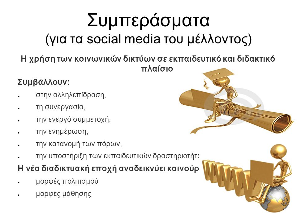 Συμπεράσματα (για τα social media του μέλλοντος) Η χρήση των κοινωνικών δικτύων σε εκπαιδευτικό και διδακτικό πλαίσιο Συμβάλλουν: ● στην αλληλεπίδραση, ● τη συνεργασία, ● την ενεργό συμμετοχή, ● την ενημέρωση, ● την κατανομή των πόρων, ● την υποστήριξη των εκπαιδευτικών δραστηριοτήτων Η νέα διαδικτυακή εποχή αναδεικνύει καινούργιες: ● μορφές πολιτισμού ● μορφές μάθησης