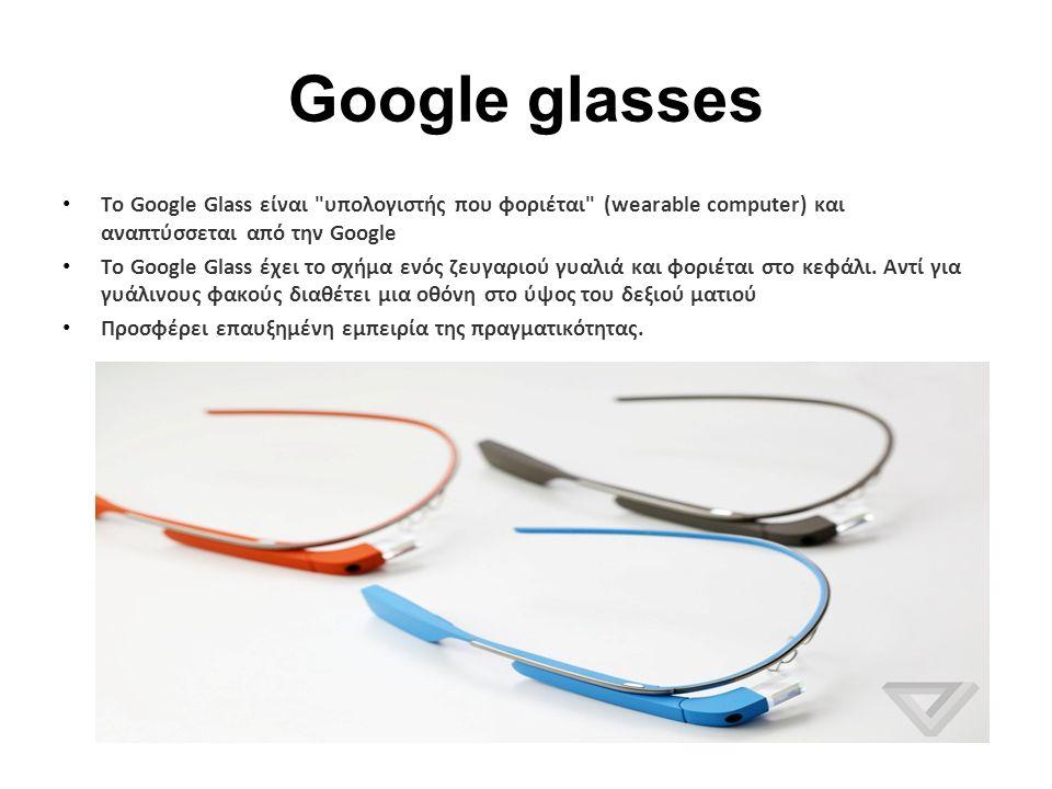 Google glasses To Google Glass είναι υπολογιστής που φοριέται (wearable computer) και αναπτύσσεται από την Google Το Google Glass έχει το σχήμα ενός ζευγαριού γυαλιά και φοριέται στο κεφάλι.