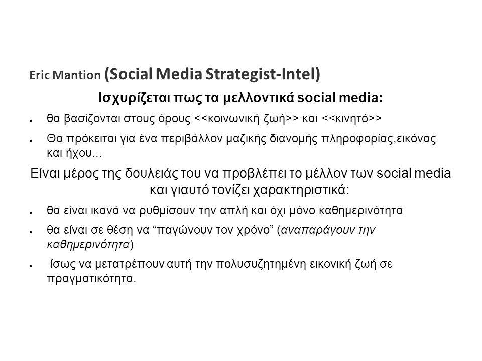 Eric Mantion (Social Media Strategist-Intel) Ισχυρίζεται πως τα μελλοντικά social media: ● θα βασίζονται στους όρους > και > ● Θα πρόκειται για ένα περιβάλλον μαζικής διανομής πληροφορίας,εικόνας και ήχου...