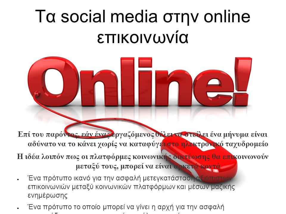 Τα social media στην online επικοινωνία Επί του παρόντος, εάν ένας εργαζόμενος θέλει να στείλει ένα μήνυμα είναι αδύνατο να το κάνει χωρίς να καταφύγει στο ηλεκτρονικό ταχυδρομείο Η ιδέα λοιπόν πως οι πλατφόρμες κοινωνικής δικτύωσης θα επικοινωνούν μεταξύ τους, μπορεί να είναι αρκετά κοντά ● Ένα πρότυπο ικανό για την ασφαλή μετεγκατάσταση αξιόπιστων επικοινωνιών μεταξύ κοινωνικών πλατφόρμων και μέσων μαζικής ενημέρωσης ● Ένα πρότυπο το οποίο μπορεί να γίνει η αρχή για την ασφαλή αναμετάδοση των επικοινωνιών σε όλο τον ιστό ● Πλατφόρμες όπου θα παίρνουν πληροφορίες και θα τις διαβιβάζουν στους παραλήπτες