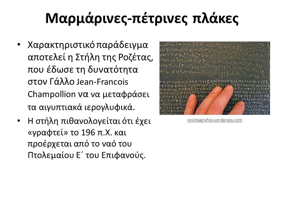 Μαρμάρινες-πέτρινες πλάκες Χαρακτηριστικό παράδειγμα αποτελεί η Στήλη της Ροζέτας, που έδωσε τη δυνατότητα στον Γάλλο Jean-Francois Champollion να να μεταφράσει τα αιγυπτιακά ιερογλυφικά.