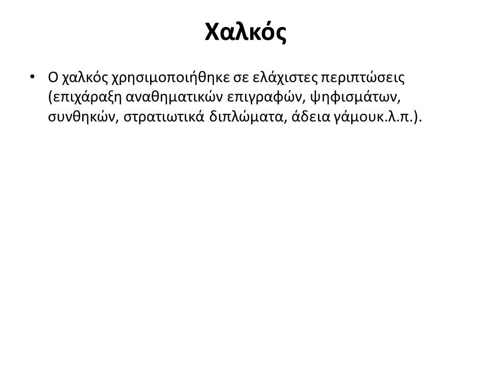 Χαλκός Ο χαλκός χρησιμοποιήθηκε σε ελάχιστες περιπτώσεις (επιχάραξη αναθηματικών επιγραφών, ψηφισμάτων, συνθηκών, στρατιωτικά διπλώματα, άδεια γάμουκ.λ.π.).