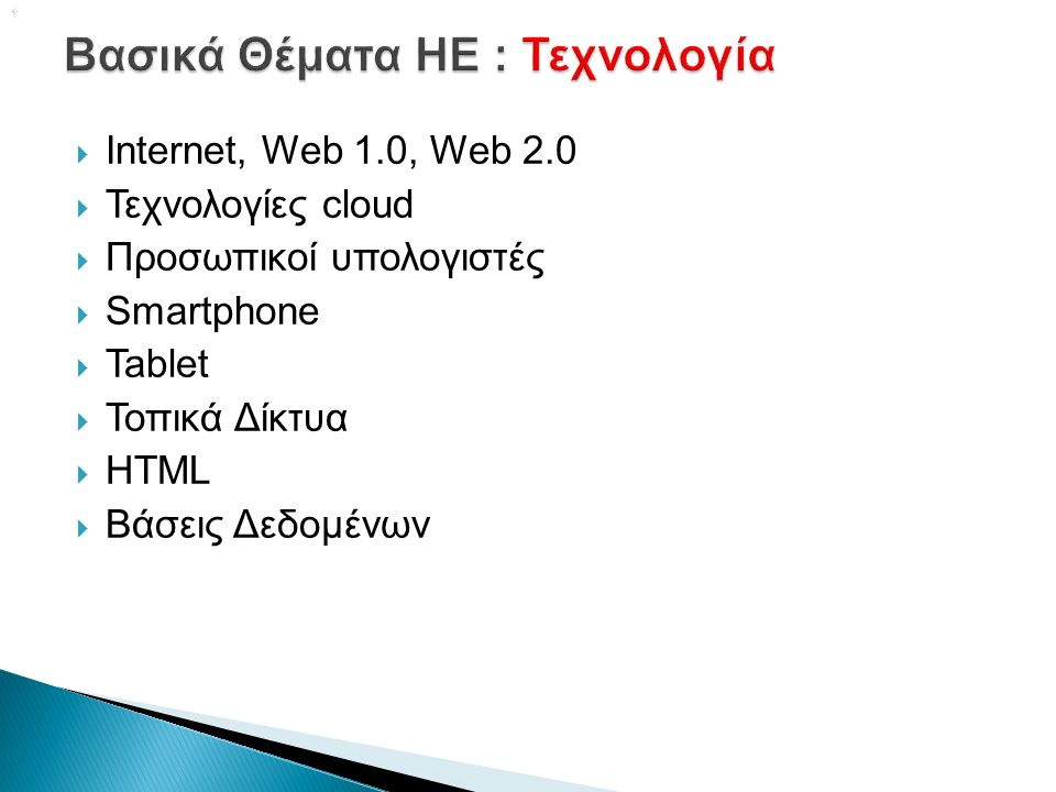   Internet, Web 1.0, Web 2.0  Τεχνολογίες cloud  Προσωπικοί υπολογιστές  Smartphone  Tablet  Τοπικά Δίκτυα  HTML  Βάσεις Δεδομένων