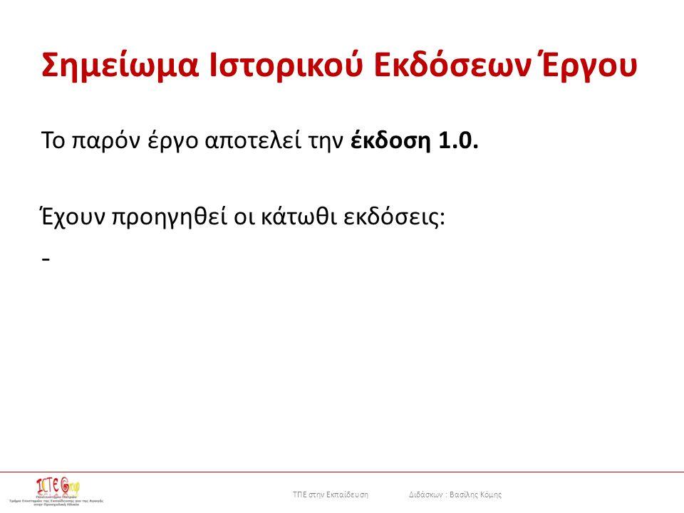 ΤΠΕ στην Εκπαίδευση Διδάσκων : Βασίλης Κόμης Σημείωμα Ιστορικού Εκδόσεων Έργου Το παρόν έργο αποτελεί την έκδοση 1.0. Έχουν προηγηθεί οι κάτωθι εκδόσε