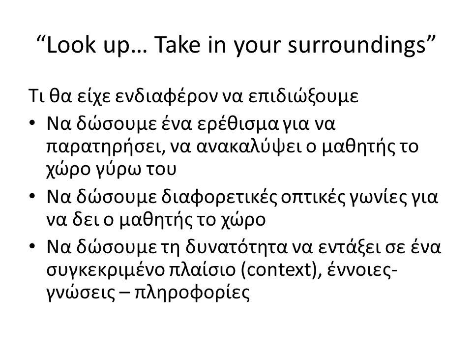 Look up… Take in your surroundings Τι θα είχε ενδιαφέρον να επιδιώξουμε Να δώσουμε ένα ερέθισμα για να παρατηρήσει, να ανακαλύψει ο μαθητής το χώρο γύρω του Να δώσουμε διαφορετικές οπτικές γωνίες για να δει ο μαθητής το χώρο Να δώσουμε τη δυνατότητα να εντάξει σε ένα συγκεκριμένο πλαίσιο (context), έννοιες- γνώσεις – πληροφορίες