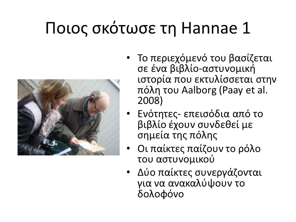 Ποιος σκότωσε τη Hannae 1 Το περιεχόμενό του βασίζεται σε ένα βιβλίο-αστυνομική ιστορία που εκτυλίσσεται στην πόλη του Aalborg (Paay et al.