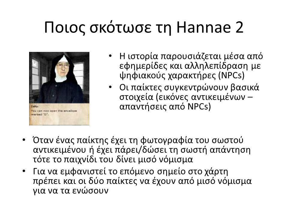 Ποιος σκότωσε τη Hannae 2 Η ιστορία παρουσιάζεται μέσα από εφημερίδες και αλληλεπίδραση με ψηφιακούς χαρακτήρες (NPCs) Οι παίκτες συγκεντρώνουν βασικά στοιχεία (εικόνες αντικειμένων – απαντήσεις από NPCs) Όταν ένας παίκτης έχει τη φωτογραφία του σωστού αντικειμένου ή έχει πάρει/δώσει τη σωστή απάντηση τότε το παιχνίδι του δίνει μισό νόμισμα Για να εμφανιστεί το επόμενο σημείο στο χάρτη πρέπει και οι δύο παίκτες να έχουν από μισό νόμισμα για να τα ενώσουν