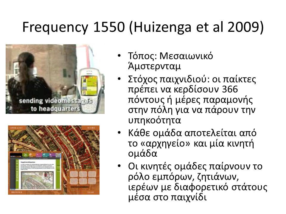 Frequency 1550 (Huizenga et al 2009) Τόπος: Μεσαιωνικό Άμστερνταμ Στόχος παιχνιδιού: οι παίκτες πρέπει να κερδίσουν 366 πόντους ή μέρες παραμονής στην πόλη για να πάρουν την υπηκοότητα Κάθε ομάδα αποτελείται από το «αρχηγείο» και μία κινητή ομάδα Οι κινητές ομάδες παίρνουν το ρόλο εμπόρων, ζητιάνων, ιερέων με διαφορετικό στάτους μέσα στο παιχνίδι