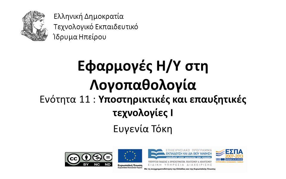 1 Εφαρμογές Η/Υ στη Λογοπαθολογία Ενότητα 11 : Υποστηρικτικές και επαυξητικές τεχνολογίες Ι Ευγενία Τόκη Ελληνική Δημοκρατία Τεχνολογικό Εκπαιδευτικό Ίδρυμα Ηπείρου