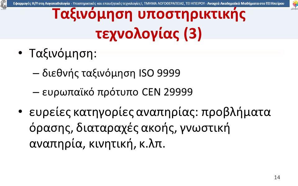 1414 Εφαρμογές Η/Υ στη Λογοπαθολογία - Υποστηρικτικές και επαυξητικές τεχνολογίες Ι, ΤΜΗΜΑ ΛΟΓΟΘΕΡΑΠΕΙΑΣ, ΤΕΙ ΗΠΕΙΡΟΥ - Ανοιχτά Ακαδημαϊκά Μαθήματα στο ΤΕΙ Ηπείρου Ταξινόμηση υποστηρικτικής τεχνολογίας (3) Ταξινόμηση: – διεθνής ταξινόμηση ISO 9999 – ευρωπαϊκό πρότυπο CEN 29999 ευρείες κατηγορίες αναπηρίας: προβλήματα όρασης, διαταραχές ακοής, γνωστική αναπηρία, κινητική, κ.λπ.