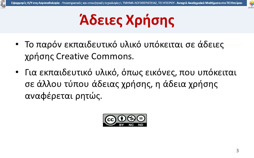 3 Εφαρμογές Η/Υ στη Λογοπαθολογία - Υποστηρικτικές και επαυξητικές τεχνολογίες Ι, ΤΜΗΜΑ ΛΟΓΟΘΕΡΑΠΕΙΑΣ, ΤΕΙ ΗΠΕΙΡΟΥ - Ανοιχτά Ακαδημαϊκά Μαθήματα στο ΤΕΙ Ηπείρου Άδειες Χρήσης Το παρόν εκπαιδευτικό υλικό υπόκειται σε άδειες χρήσης Creative Commons.