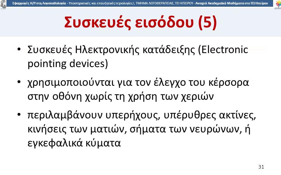 3131 Εφαρμογές Η/Υ στη Λογοπαθολογία - Υποστηρικτικές και επαυξητικές τεχνολογίες Ι, ΤΜΗΜΑ ΛΟΓΟΘΕΡΑΠΕΙΑΣ, ΤΕΙ ΗΠΕΙΡΟΥ - Ανοιχτά Ακαδημαϊκά Μαθήματα στο ΤΕΙ Ηπείρου Συσκευές εισόδου (5) Συσκευές Ηλεκτρονικής κατάδειξης (Electronic pointing devices) χρησιμοποιούνται για τον έλεγχο του κέρσορα στην οθόνη χωρίς τη χρήση των χεριών περιλαμβάνουν υπερήχους, υπέρυθρες ακτίνες, κινήσεις των ματιών, σήματα των νευρώνων, ή εγκεφαλικά κύματα 31