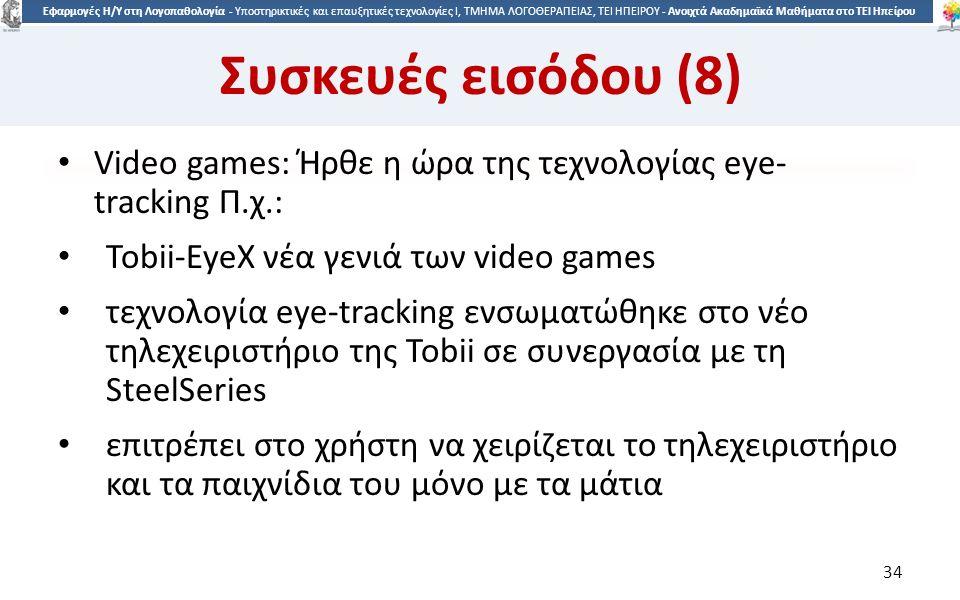 3434 Εφαρμογές Η/Υ στη Λογοπαθολογία - Υποστηρικτικές και επαυξητικές τεχνολογίες Ι, ΤΜΗΜΑ ΛΟΓΟΘΕΡΑΠΕΙΑΣ, ΤΕΙ ΗΠΕΙΡΟΥ - Ανοιχτά Ακαδημαϊκά Μαθήματα στο ΤΕΙ Ηπείρου Συσκευές εισόδου (8) Video games: Ήρθε η ώρα της τεχνολογίας eye- tracking Π.χ.: Tobii-EyeX νέα γενιά των video games τεχνολογία eye-tracking ενσωματώθηκε στο νέο τηλεχειριστήριο της Tobii σε συνεργασία με τη SteelSeries επιτρέπει στο χρήστη να χειρίζεται το τηλεχειριστήριο και τα παιχνίδια του μόνο με τα μάτια 34