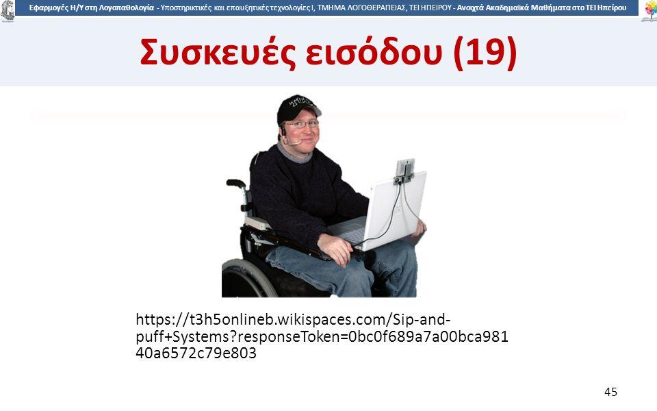4545 Εφαρμογές Η/Υ στη Λογοπαθολογία - Υποστηρικτικές και επαυξητικές τεχνολογίες Ι, ΤΜΗΜΑ ΛΟΓΟΘΕΡΑΠΕΙΑΣ, ΤΕΙ ΗΠΕΙΡΟΥ - Ανοιχτά Ακαδημαϊκά Μαθήματα στο ΤΕΙ Ηπείρου https://t3h5onlineb.wikispaces.com/Sip-and- puff+Systems responseToken=0bc0f689a7a00bca981 40a6572c79e803 45 Συσκευές εισόδου (19)