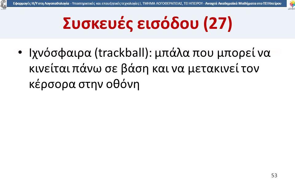 5353 Εφαρμογές Η/Υ στη Λογοπαθολογία - Υποστηρικτικές και επαυξητικές τεχνολογίες Ι, ΤΜΗΜΑ ΛΟΓΟΘΕΡΑΠΕΙΑΣ, ΤΕΙ ΗΠΕΙΡΟΥ - Ανοιχτά Ακαδημαϊκά Μαθήματα στο ΤΕΙ Ηπείρου Συσκευές εισόδου (27) Ιχνόσφαιρα (trackball): μπάλα που μπορεί να κινείται πάνω σε βάση και να μετακινεί τον κέρσορα στην οθόνη 53