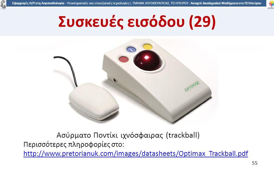 5 Εφαρμογές Η/Υ στη Λογοπαθολογία - Υποστηρικτικές και επαυξητικές τεχνολογίες Ι, ΤΜΗΜΑ ΛΟΓΟΘΕΡΑΠΕΙΑΣ, ΤΕΙ ΗΠΕΙΡΟΥ - Ανοιχτά Ακαδημαϊκά Μαθήματα στο ΤΕΙ Ηπείρου Ασύρματο Ποντίκι ιχνόσφαιρας (trackball) 55 Συσκευές εισόδου (29) Περισσότερες πληροφορίες στο: http://www.pretorianuk.com/images/datasheets/Optimax_Trackball.pdf http://www.pretorianuk.com/images/datasheets/Optimax_Trackball.pdf