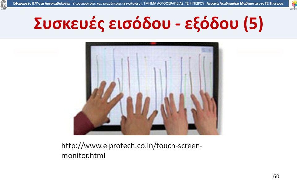 6060 Εφαρμογές Η/Υ στη Λογοπαθολογία - Υποστηρικτικές και επαυξητικές τεχνολογίες Ι, ΤΜΗΜΑ ΛΟΓΟΘΕΡΑΠΕΙΑΣ, ΤΕΙ ΗΠΕΙΡΟΥ - Ανοιχτά Ακαδημαϊκά Μαθήματα στο ΤΕΙ Ηπείρου http://www.elprotech.co.in/touch-screen- monitor.html 60 Συσκευές εισόδου - εξόδου (5)