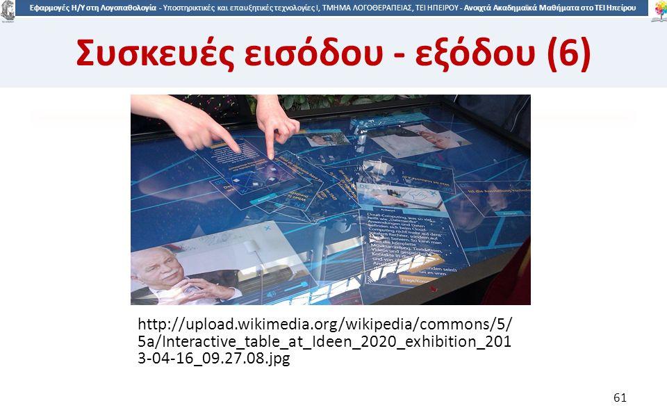 6161 Εφαρμογές Η/Υ στη Λογοπαθολογία - Υποστηρικτικές και επαυξητικές τεχνολογίες Ι, ΤΜΗΜΑ ΛΟΓΟΘΕΡΑΠΕΙΑΣ, ΤΕΙ ΗΠΕΙΡΟΥ - Ανοιχτά Ακαδημαϊκά Μαθήματα στο ΤΕΙ Ηπείρου http://upload.wikimedia.org/wikipedia/commons/5/ 5a/Interactive_table_at_Ideen_2020_exhibition_201 3-04-16_09.27.08.jpg 61 Συσκευές εισόδου - εξόδου (6)