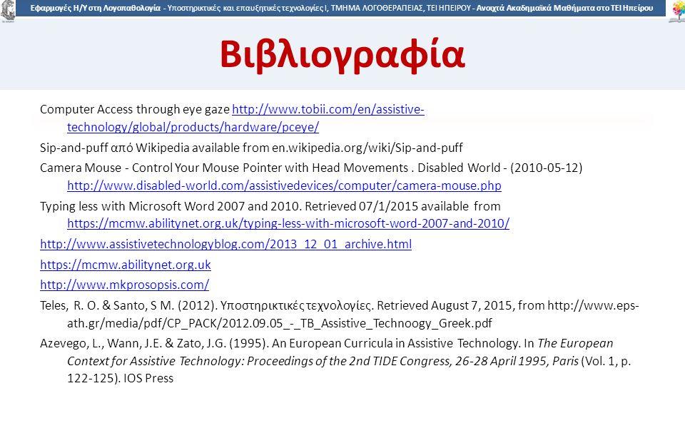 6363 Εφαρμογές Η/Υ στη Λογοπαθολογία - Υποστηρικτικές και επαυξητικές τεχνολογίες Ι, ΤΜΗΜΑ ΛΟΓΟΘΕΡΑΠΕΙΑΣ, ΤΕΙ ΗΠΕΙΡΟΥ - Ανοιχτά Ακαδημαϊκά Μαθήματα στο ΤΕΙ Ηπείρου Βιβλιογραφία Computer Access through eye gaze http://www.tobii.com/en/assistive- technology/global/products/hardware/pceye/http://www.tobii.com/en/assistive- technology/global/products/hardware/pceye/ Sip-and-puff από Wikipedia available from en.wikipedia.org/wiki/Sip-and-puff Camera Mouse - Control Your Mouse Pointer with Head Movements.