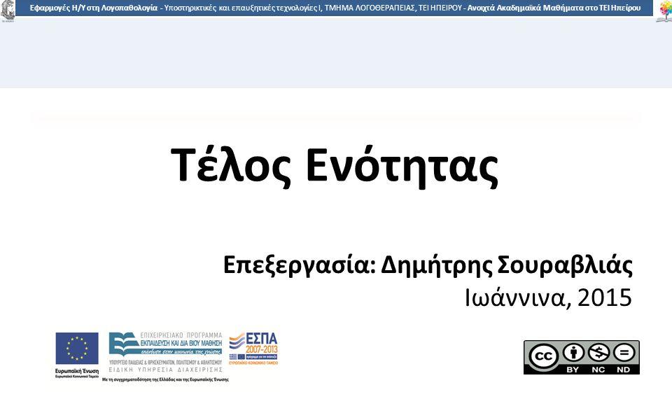 6767 Εφαρμογές Η/Υ στη Λογοπαθολογία - Υποστηρικτικές και επαυξητικές τεχνολογίες Ι, ΤΜΗΜΑ ΛΟΓΟΘΕΡΑΠΕΙΑΣ, ΤΕΙ ΗΠΕΙΡΟΥ - Ανοιχτά Ακαδημαϊκά Μαθήματα στο ΤΕΙ Ηπείρου Τέλος Ενότητας Επεξεργασία: Δημήτρης Σουραβλιάς Ιωάννινα, 2015
