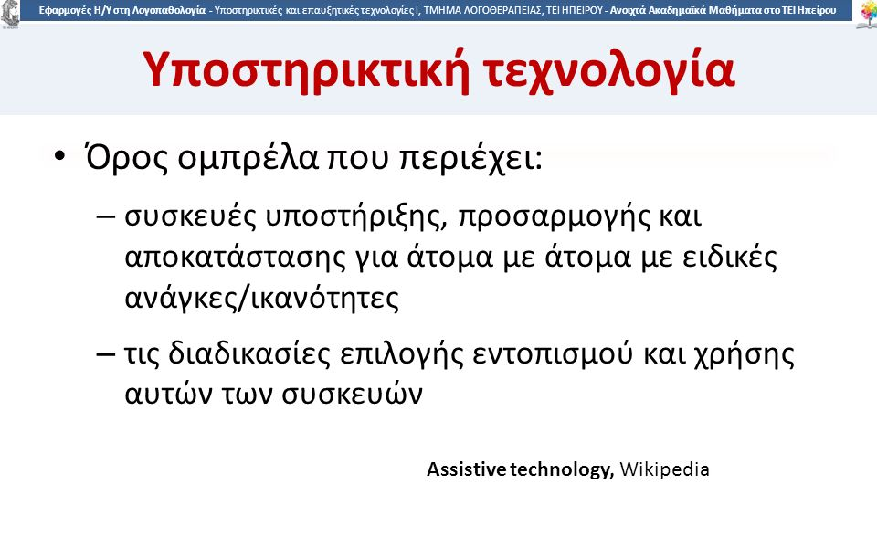 8 Εφαρμογές Η/Υ στη Λογοπαθολογία - Υποστηρικτικές και επαυξητικές τεχνολογίες Ι, ΤΜΗΜΑ ΛΟΓΟΘΕΡΑΠΕΙΑΣ, ΤΕΙ ΗΠΕΙΡΟΥ - Ανοιχτά Ακαδημαϊκά Μαθήματα στο ΤΕΙ Ηπείρου Υποστηρικτική τεχνολογία Όρος ομπρέλα που περιέχει: – συσκευές υποστήριξης, προσαρμογής και αποκατάστασης για άτομα με άτομα με ειδικές ανάγκες/ικανότητες – τις διαδικασίες επιλογής εντοπισμού και χρήσης αυτών των συσκευών Assistive technology, Wikipedia