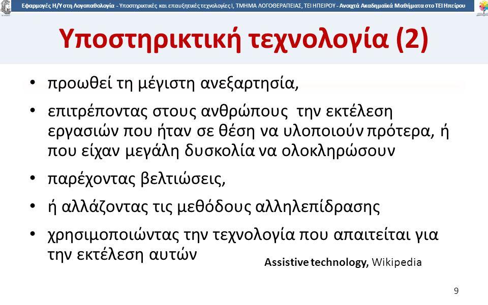 9 Εφαρμογές Η/Υ στη Λογοπαθολογία - Υποστηρικτικές και επαυξητικές τεχνολογίες Ι, ΤΜΗΜΑ ΛΟΓΟΘΕΡΑΠΕΙΑΣ, ΤΕΙ ΗΠΕΙΡΟΥ - Ανοιχτά Ακαδημαϊκά Μαθήματα στο ΤΕΙ Ηπείρου Υποστηρικτική τεχνολογία (2) προωθεί τη μέγιστη ανεξαρτησία, επιτρέποντας στους ανθρώπους την εκτέλεση εργασιών που ήταν σε θέση να υλοποιούν πρότερα, ή που είχαν μεγάλη δυσκολία να ολοκληρώσουν παρέχοντας βελτιώσεις, ή αλλάζοντας τις μεθόδους αλληλεπίδρασης χρησιμοποιώντας την τεχνολογία που απαιτείται για την εκτέλεση αυτών 9 Assistive technology, Wikipedia