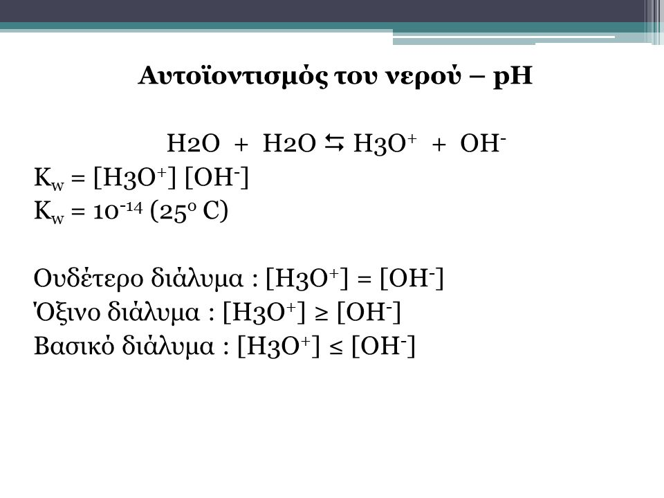 Αυτοϊοντισμός του νερού – pH H2O + H2O  H3O + + OH - K w = [H3O + ] [OH - ] K w = 10 -14 (25 o C) Ουδέτερο διάλυμα : [Η3Ο + ] = [ΟΗ - ] Όξινο διάλυμα