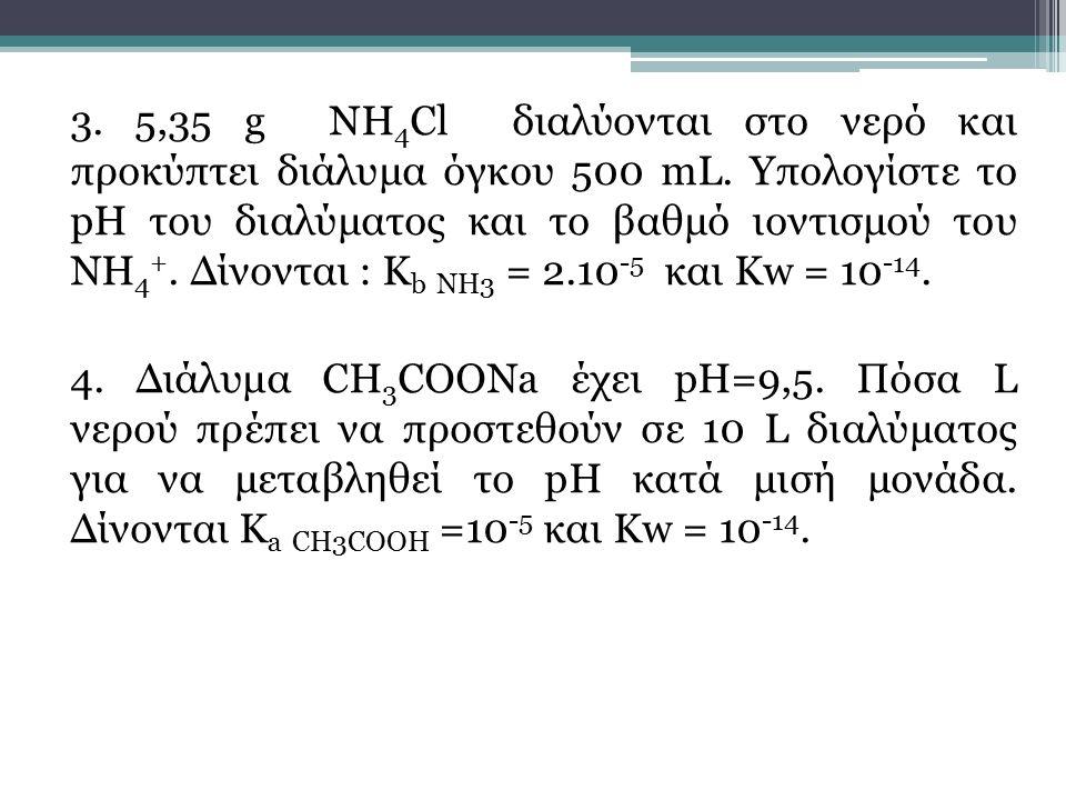 3. 5,35 g ΝΗ 4 Cl διαλύονται στο νερό και προκύπτει διάλυμα όγκου 500 mL. Υπολογίστε το pH του διαλύματος και το βαθμό ιοντισμού του ΝΗ 4 +. Δίνονται