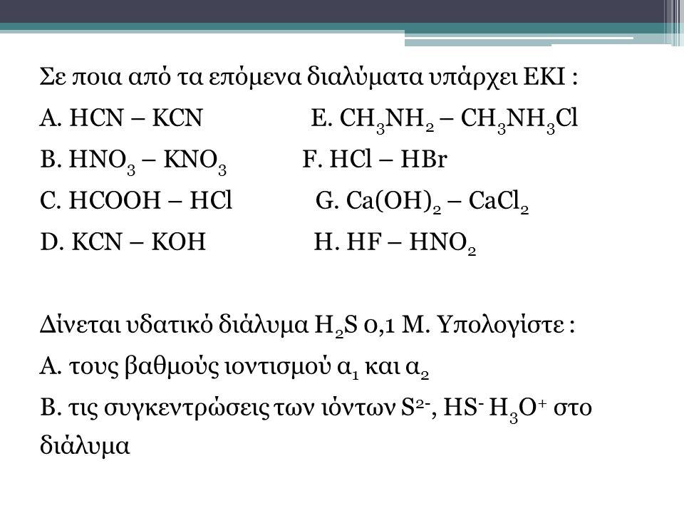Σε ποια από τα επόμενα διαλύματα υπάρχει ΕΚΙ : Α. HCN – KCN E. CH 3 NH 2 – CH 3 NH 3 Cl B. HNO 3 – KNO 3 F. HCl – HBr C. HCOOH – HCl G. Ca(OH) 2 – CaC