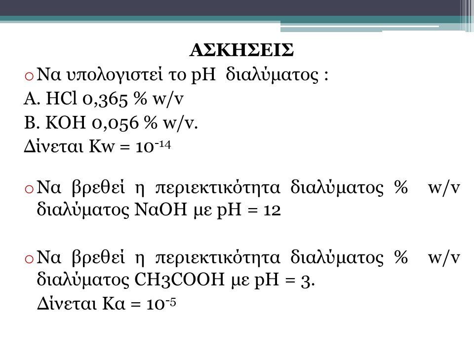 ΑΣΚΗΣΕΙΣ o Να υπολογιστεί το pH διαλύματος : Α. HCl 0,365 % w/v Β. ΚΟΗ 0,056 % w/v. Δίνεται Kw = 10 -14 o Nα βρεθεί η περιεκτικότητα διαλύματος % w/v