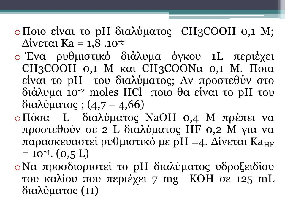 o Ποιο είναι το pH διαλύματος CH3COOH 0,1 M; Δίνεται Ka = 1,8.10 -5 o Ένα ρυθμιστικό διάλυμα όγκου 1L περιέχει CH3COOH 0,1 Μ και CH3COOΝα 0,1 Μ. Ποια