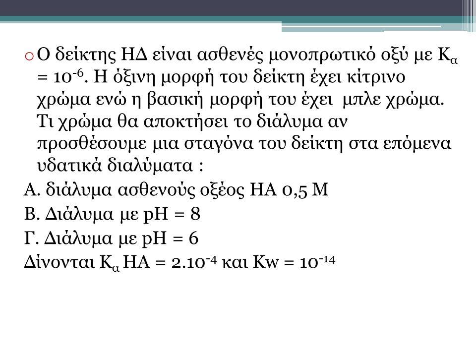 o Ο δείκτης ΗΔ είναι ασθενές μονοπρωτικό οξύ με Κ α = 10 -6. Η όξινη μορφή του δείκτη έχει κίτρινο χρώμα ενώ η βασική μορφή του έχει μπλε χρώμα. Τι χρ