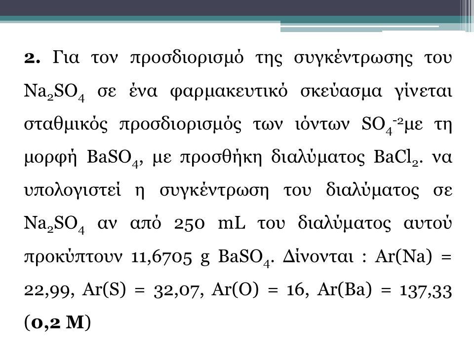 2. Για τον προσδιορισμό της συγκέντρωσης του Na 2 SO 4 σε ένα φαρμακευτικό σκεύασμα γίνεται σταθμικός προσδιορισμός των ιόντων SO 4 -2 με τη μορφή BaS