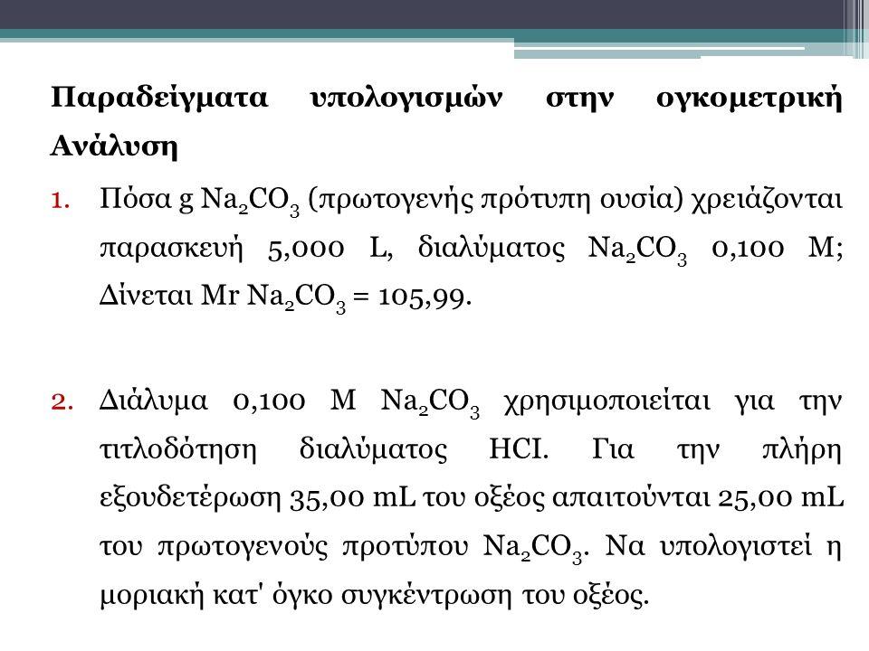 Παραδείγματα υπολογισμών στην ογκομετρική Ανάλυση 1.Πόσα g Νa 2 CΟ 3 (πρωτογενής πρότυπη ουσία) χρειάζονται παρασκευή 5,000 L, διαλύματος Νa 2 CΟ 3 0,