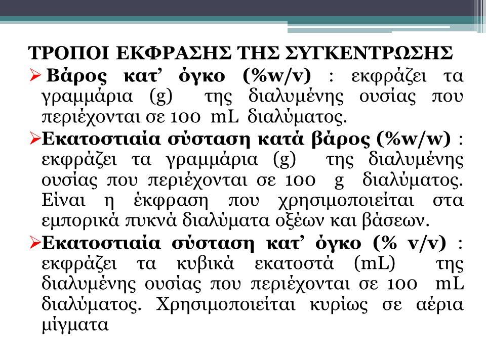 ΤΡΟΠΟΙ ΕΚΦΡΑΣΗΣ ΤΗΣ ΣΥΓΚΕΝΤΡΩΣΗΣ  Βάρος κατ' όγκο (%w/v) : εκφράζει τα γραμμάρια (g) της διαλυμένης ουσίας που περιέχονται σε 100 mL διαλύματος.  Εκ